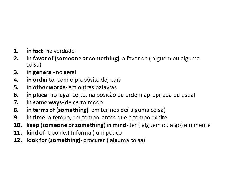 in fact- na verdade in favor of (someone or something)- a favor de ( alguém ou alguma coisa) in general- no geral.