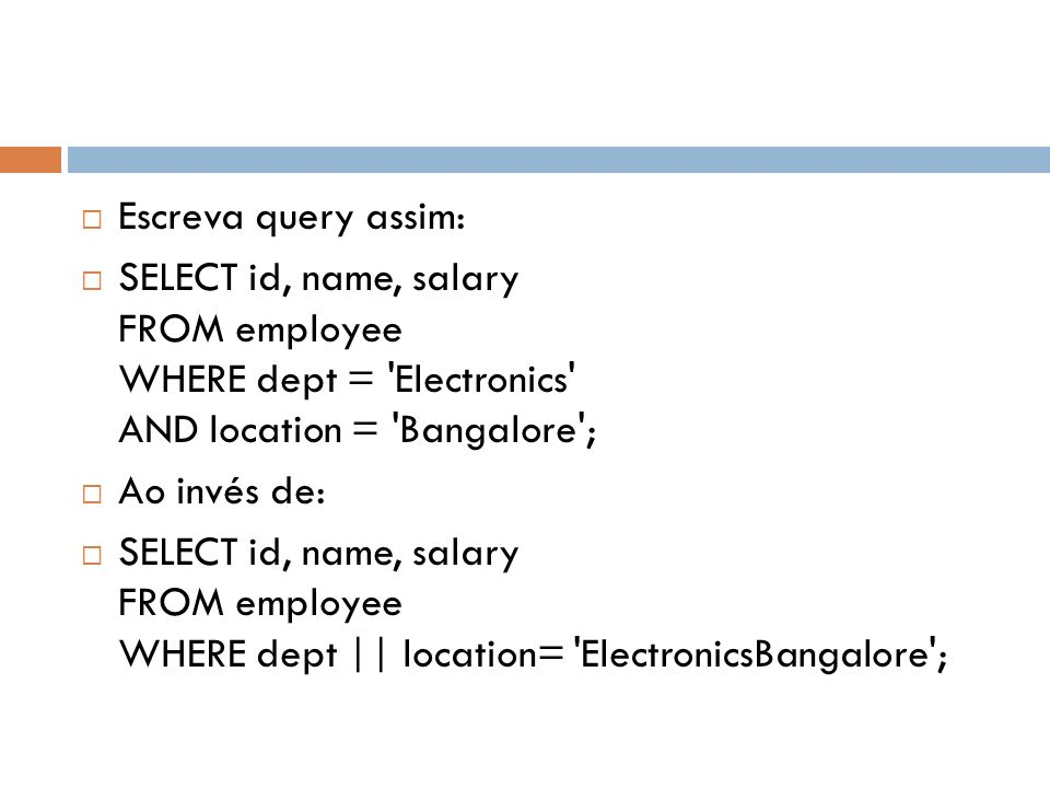 Escreva query assim: SELECT id, name, salary FROM employee WHERE dept = Electronics AND location = Bangalore ;