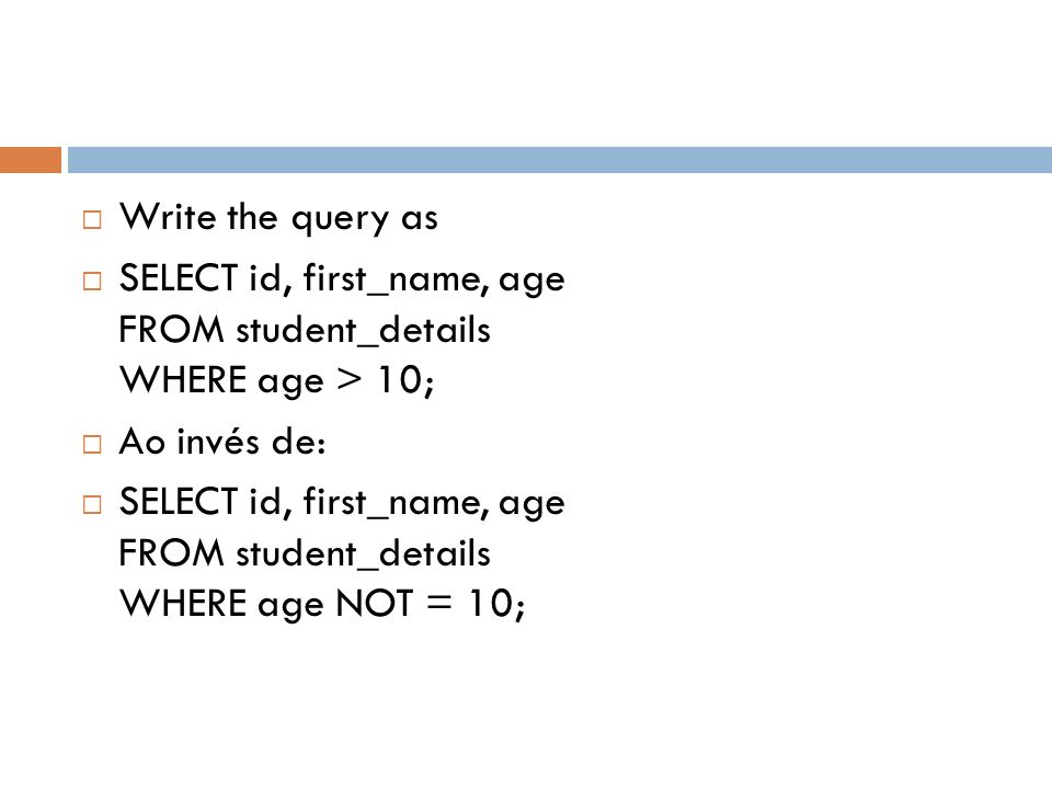 Write the query as SELECT id, first_name, age FROM student_details WHERE age > 10; Ao invés de: