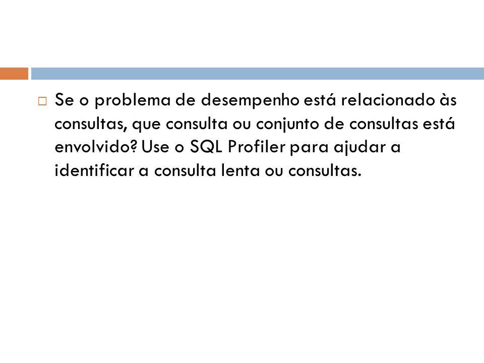 Se o problema de desempenho está relacionado às consultas, que consulta ou conjunto de consultas está envolvido.