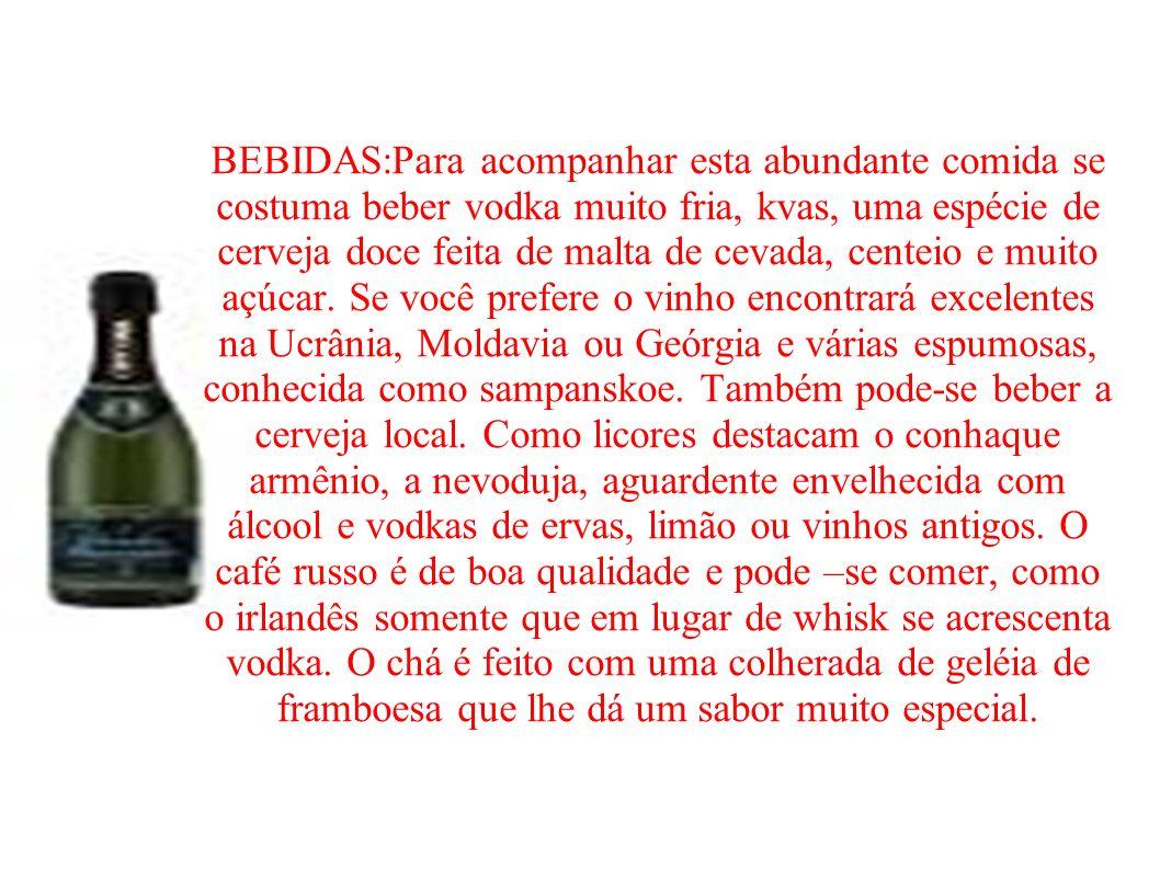BEBIDAS:Para acompanhar esta abundante comida se costuma beber vodka muito fria, kvas, uma espécie de cerveja doce feita de malta de cevada, centeio e muito açúcar.
