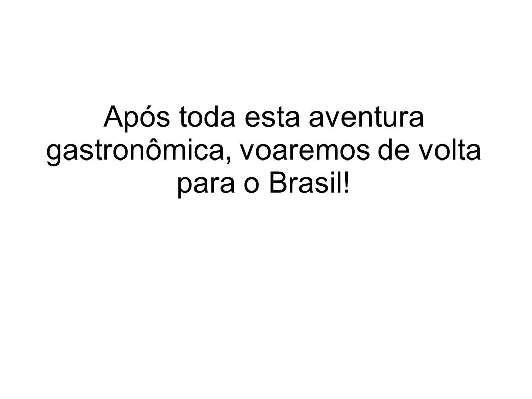 Após toda esta aventura gastronômica, voaremos de volta para o Brasil!