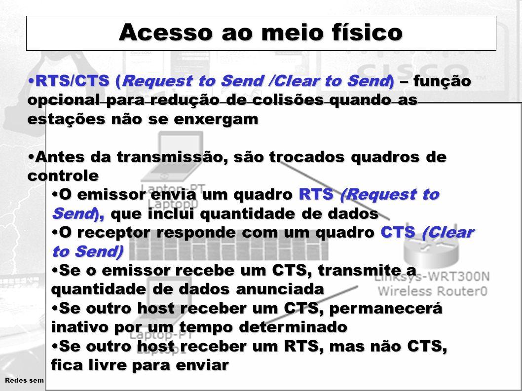 Acesso ao meio físico RTS/CTS (Request to Send /Clear to Send) – função opcional para redução de colisões quando as estações não se enxergam.