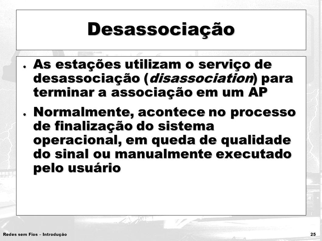 Desassociação As estações utilizam o serviço de desassociação (disassociation) para terminar a associação em um AP.