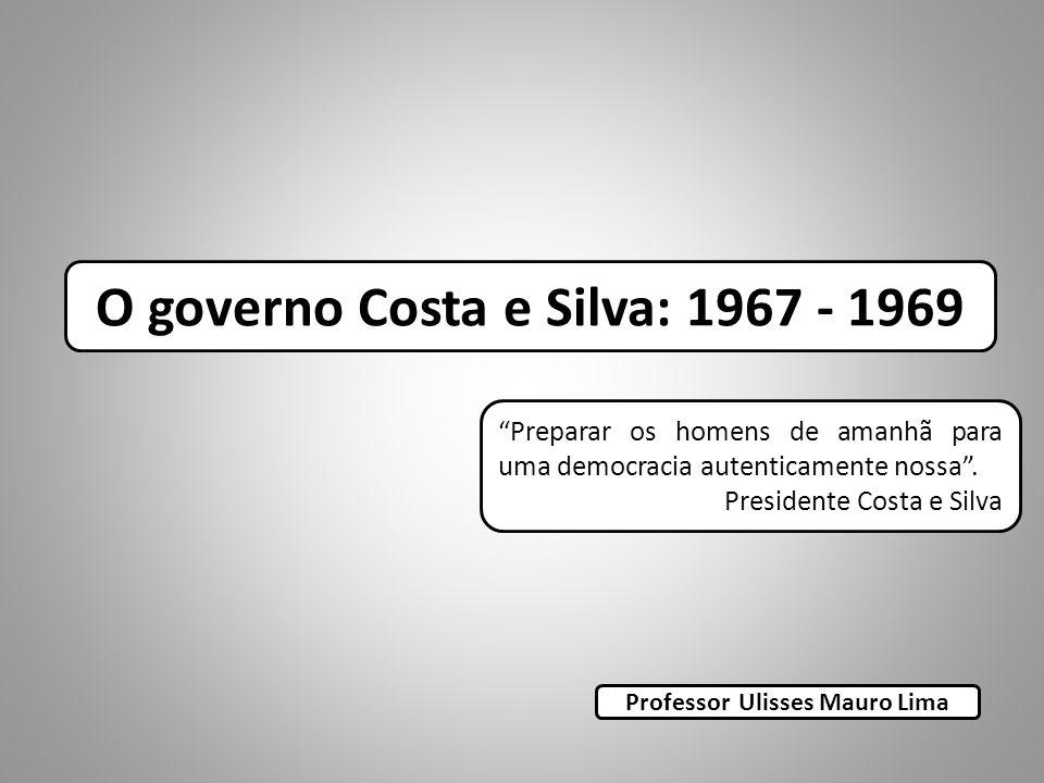O governo Costa e Silva: 1967 - 1969 Professor Ulisses Mauro Lima