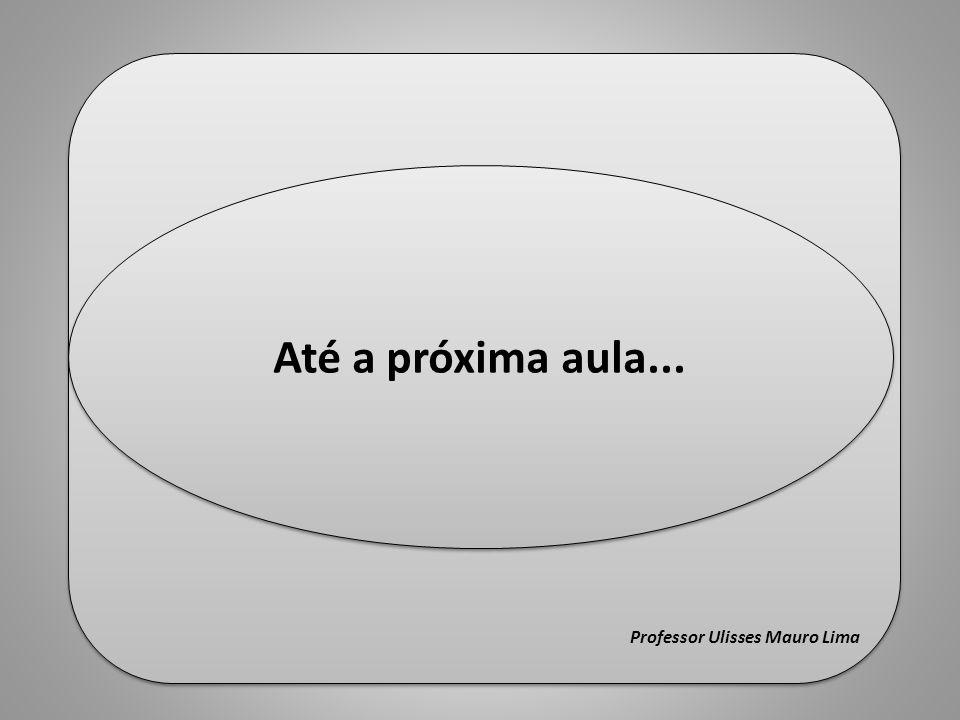 Fim Professor Ulisses Mauro Lima Até a próxima aula...