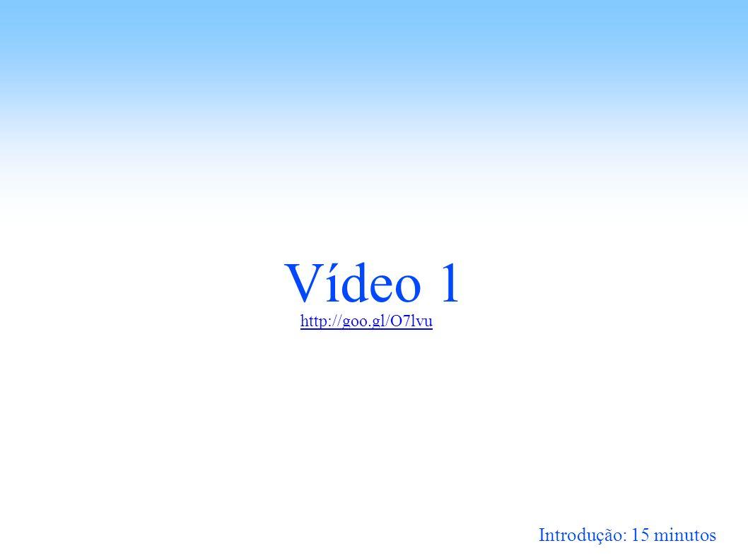 Vídeo 1 http://goo.gl/O7lvu Introdução: 15 minutos