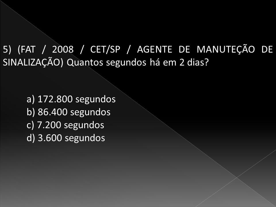 5) (FAT / 2008 / CET/SP / AGENTE DE MANUTEÇÃO DE SINALIZAÇÃO) Quantos segundos há em 2 dias