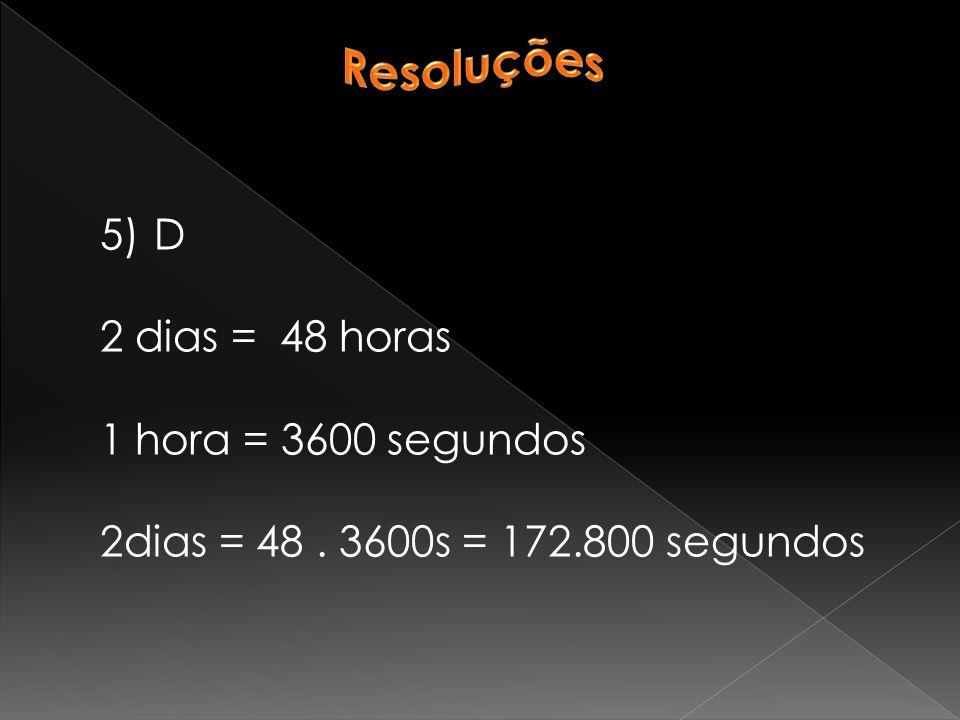 Resoluções D 2 dias = 48 horas 1 hora = 3600 segundos 2dias = 48 . 3600s = 172.800 segundos