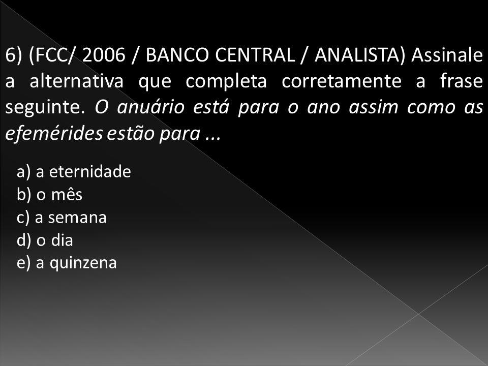 6) (FCC/ 2006 / BANCO CENTRAL / ANALISTA) Assinale a alternativa que completa corretamente a frase seguinte. O anuário está para o ano assim como as efemérides estão para ...