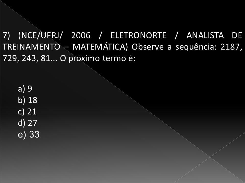 7) (NCE/UFRJ/ 2006 / ELETRONORTE / ANALISTA DE TREINAMENTO – MATEMÁTICA) Observe a sequência: 2187, 729, 243, 81... O próximo termo é: