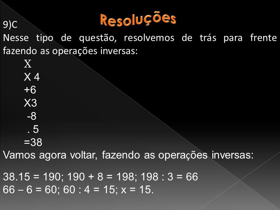 Resoluções 9)C. Nesse tipo de questão, resolvemos de trás para frente fazendo as operações inversas:
