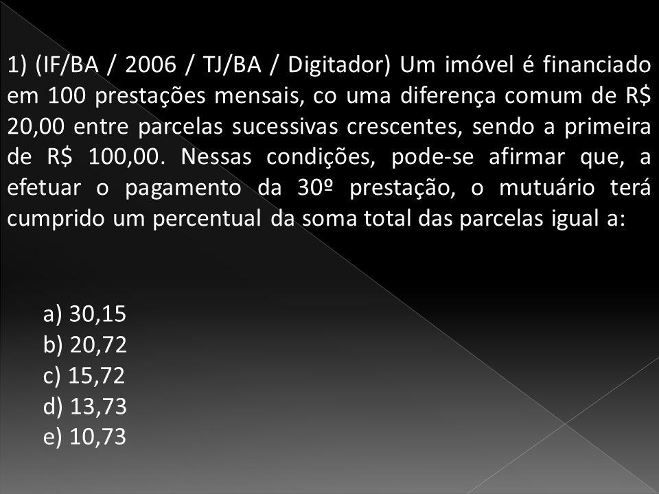 1) (IF/BA / 2006 / TJ/BA / Digitador) Um imóvel é financiado em 100 prestações mensais, co uma diferença comum de R$ 20,00 entre parcelas sucessivas crescentes, sendo a primeira de R$ 100,00. Nessas condições, pode-se afirmar que, a efetuar o pagamento da 30º prestação, o mutuário terá cumprido um percentual da soma total das parcelas igual a: