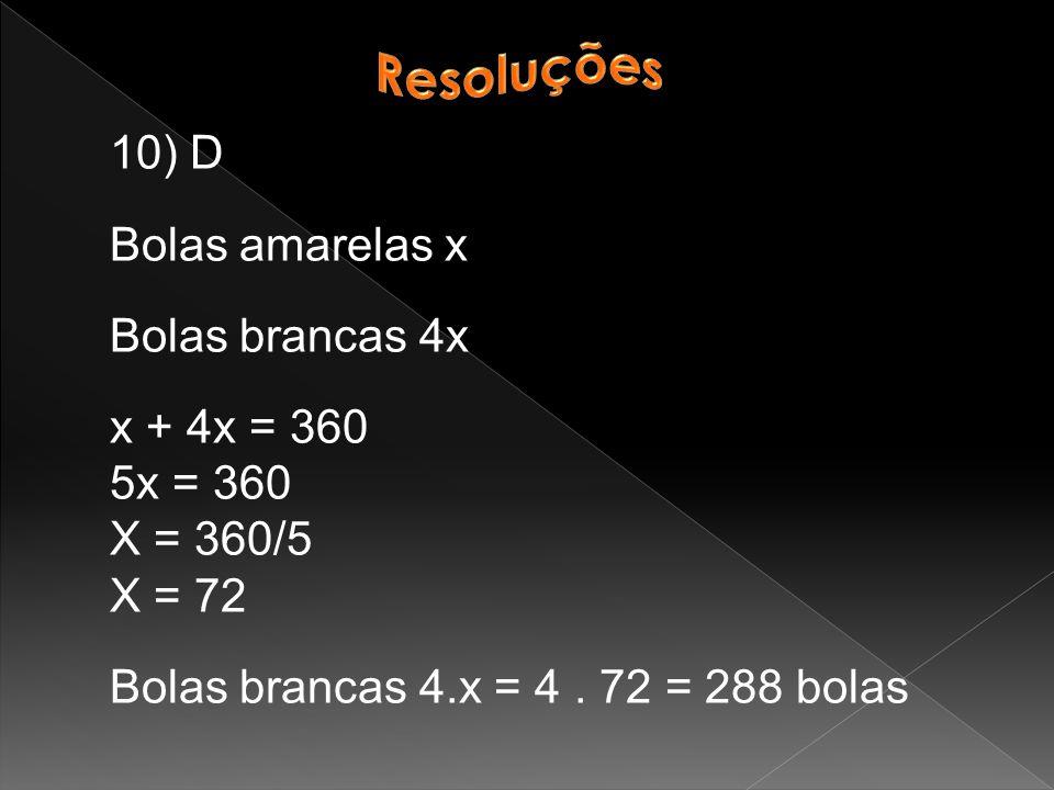 Resoluções 10) D. Bolas amarelas x. Bolas brancas 4x. x + 4x = 360. 5x = 360. X = 360/5. X = 72.