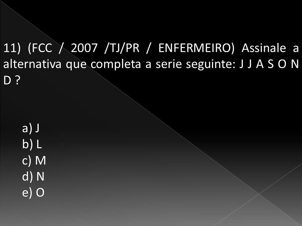 11) (FCC / 2007 /TJ/PR / ENFERMEIRO) Assinale a alternativa que completa a serie seguinte: J J A S O N D