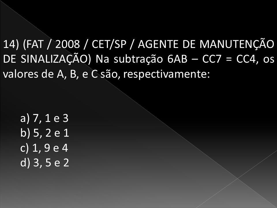 14) (FAT / 2008 / CET/SP / AGENTE DE MANUTENÇÃO DE SINALIZAÇÃO) Na subtração 6AB – CC7 = CC4, os valores de A, B, e C são, respectivamente: