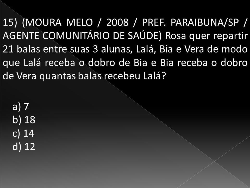 15) (MOURA MELO / 2008 / PREF. PARAIBUNA/SP / AGENTE COMUNITÁRIO DE SAÚDE) Rosa quer repartir 21 balas entre suas 3 alunas, Lalá, Bia e Vera de modo que Lalá receba o dobro de Bia e Bia receba o dobro de Vera quantas balas recebeu Lalá