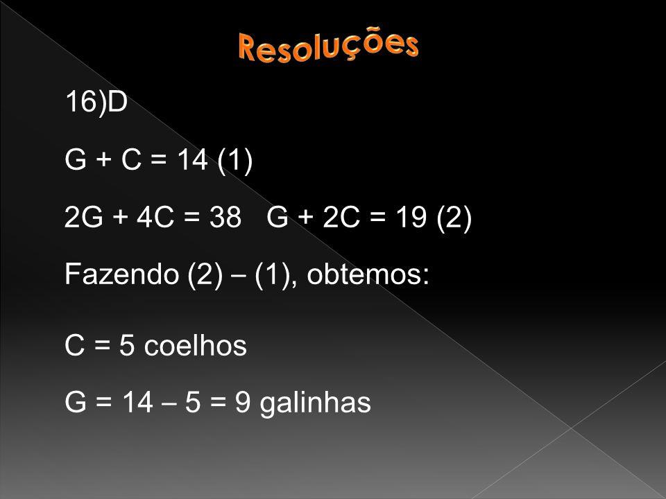 Resoluções 16)D. G + C = 14 (1) 2G + 4C = 38 G + 2C = 19 (2) Fazendo (2) – (1), obtemos: C = 5 coelhos.