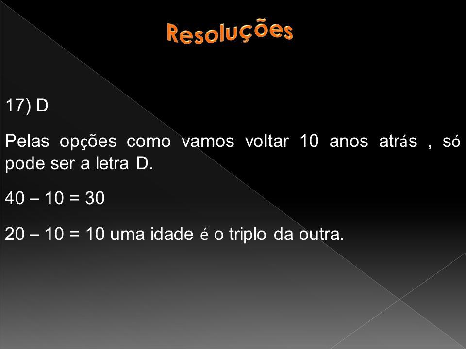 Resoluções 17) D. Pelas opções como vamos voltar 10 anos atrás , só pode ser a letra D. 40 – 10 = 30.