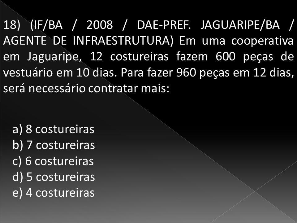 18) (IF/BA / 2008 / DAE-PREF. JAGUARIPE/BA / AGENTE DE INFRAESTRUTURA) Em uma cooperativa em Jaguaripe, 12 costureiras fazem 600 peças de vestuário em 10 dias. Para fazer 960 peças em 12 dias, será necessário contratar mais: