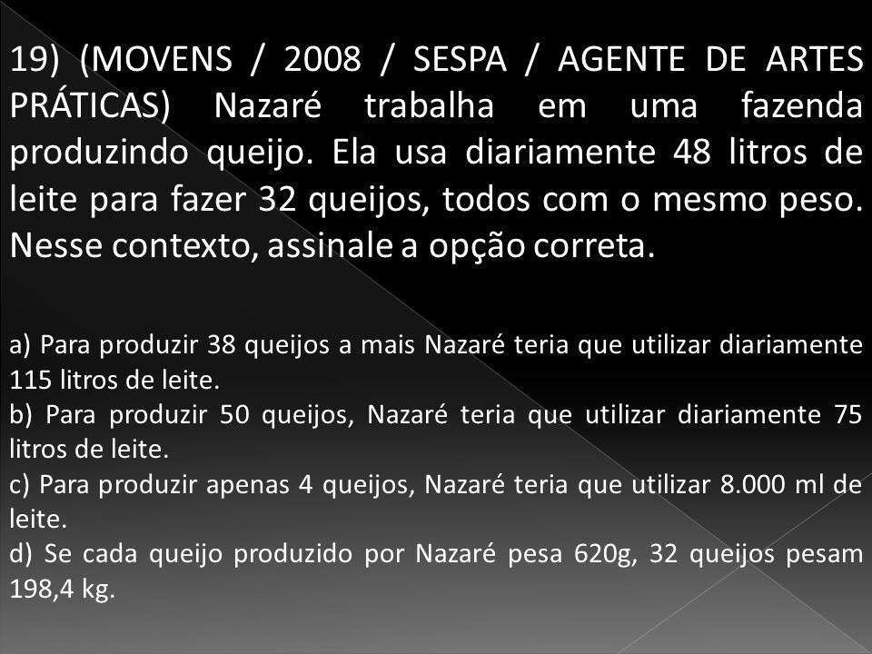 19) (MOVENS / 2008 / SESPA / AGENTE DE ARTES PRÁTICAS) Nazaré trabalha em uma fazenda produzindo queijo. Ela usa diariamente 48 litros de leite para fazer 32 queijos, todos com o mesmo peso. Nesse contexto, assinale a opção correta.