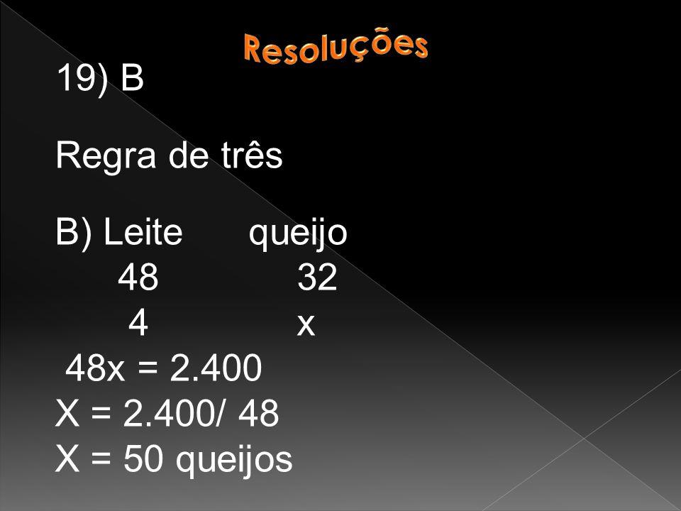 19) B Regra de três B) Leite queijo 48 32 4 x 48x = 2.400