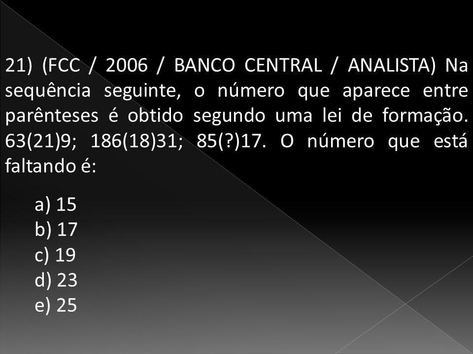 21) (FCC / 2006 / BANCO CENTRAL / ANALISTA) Na sequência seguinte, o número que aparece entre parênteses é obtido segundo uma lei de formação. 63(21)9; 186(18)31; 85( )17. O número que está faltando é: