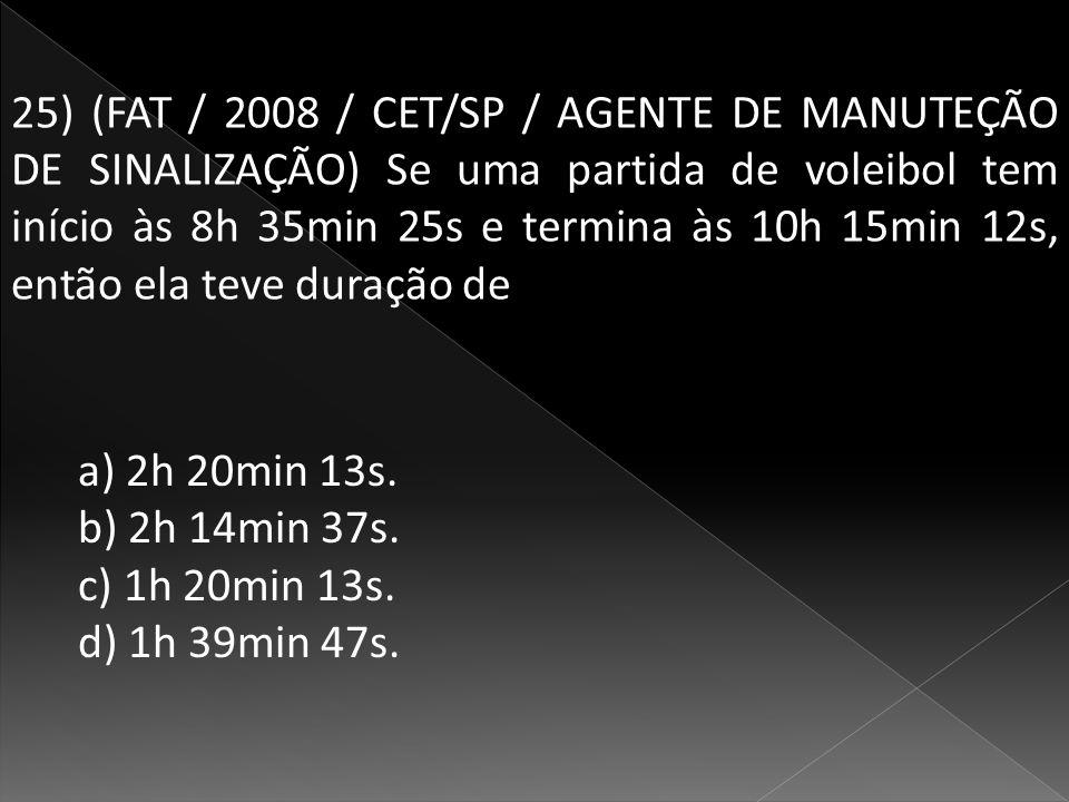 25) (FAT / 2008 / CET/SP / AGENTE DE MANUTEÇÃO DE SINALIZAÇÃO) Se uma partida de voleibol tem início às 8h 35min 25s e termina às 10h 15min 12s, então ela teve duração de