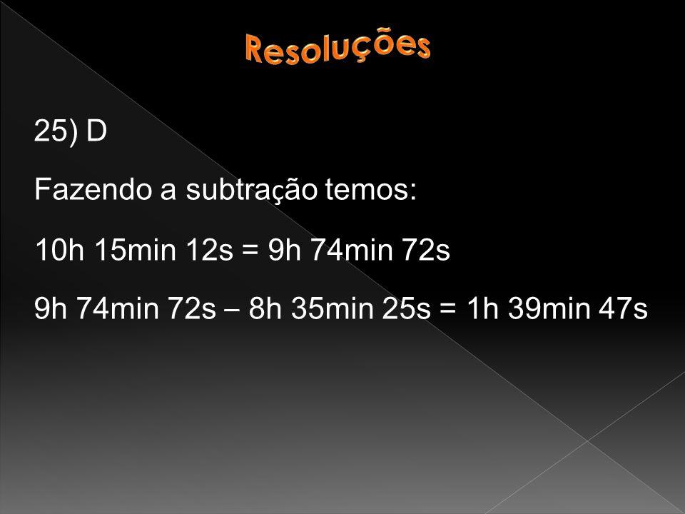 Resoluções 25) D. Fazendo a subtração temos: 10h 15min 12s = 9h 74min 72s.