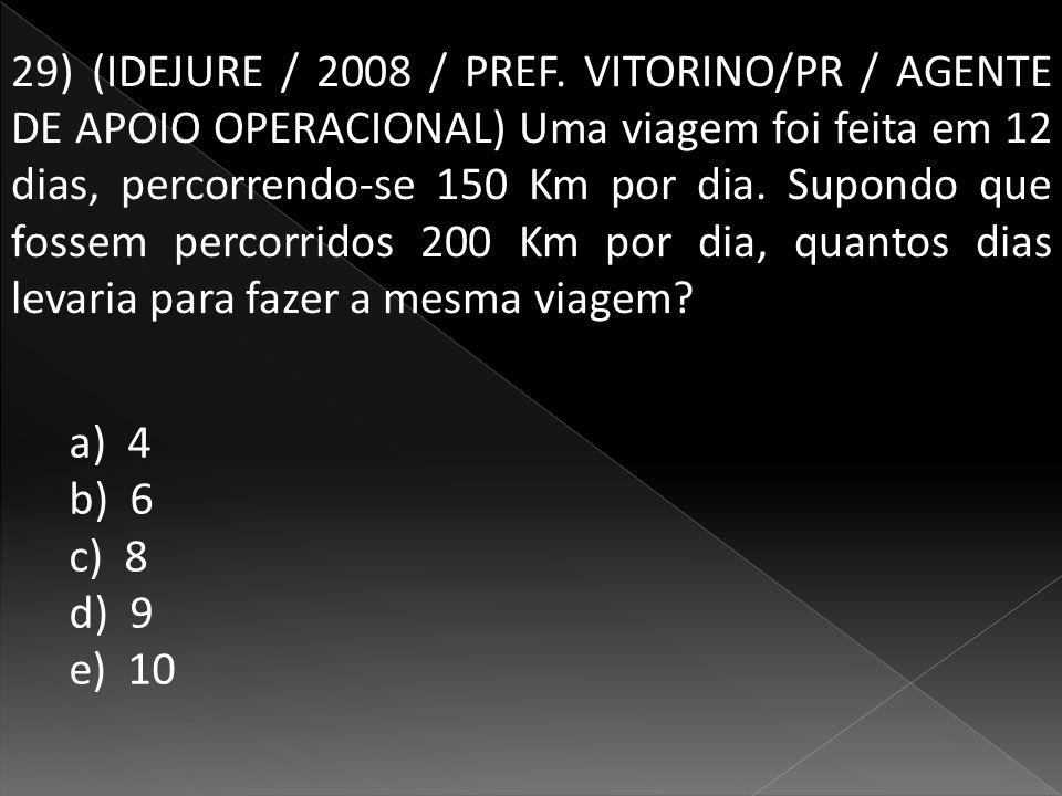 29) (IDEJURE / 2008 / PREF. VITORINO/PR / AGENTE DE APOIO OPERACIONAL) Uma viagem foi feita em 12 dias, percorrendo-se 150 Km por dia. Supondo que fossem percorridos 200 Km por dia, quantos dias levaria para fazer a mesma viagem