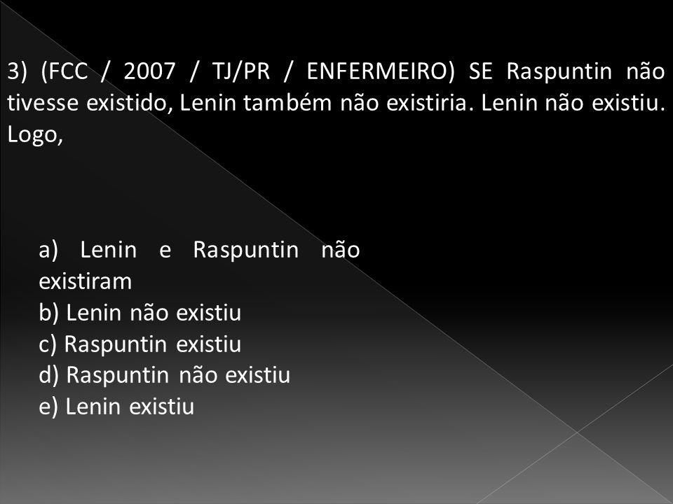 3) (FCC / 2007 / TJ/PR / ENFERMEIRO) SE Raspuntin não tivesse existido, Lenin também não existiria. Lenin não existiu. Logo,