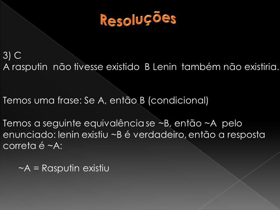 Resoluções 3) C. A rasputin não tivesse existido B Lenin também não existiria. Temos uma frase: Se A, então B (condicional)