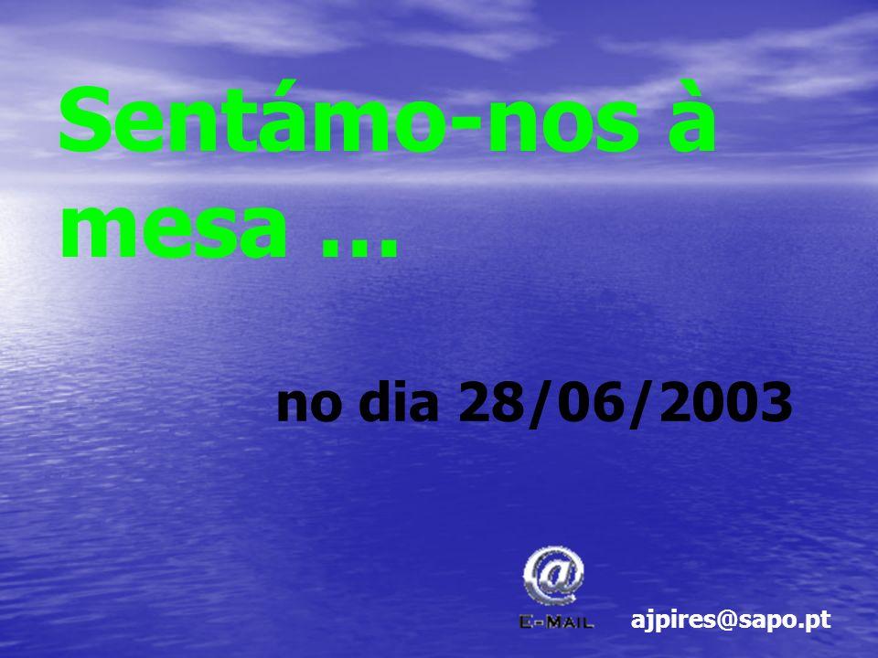 Sentámo-nos à mesa … no dia 28/06/2003 ajpires@sapo.pt