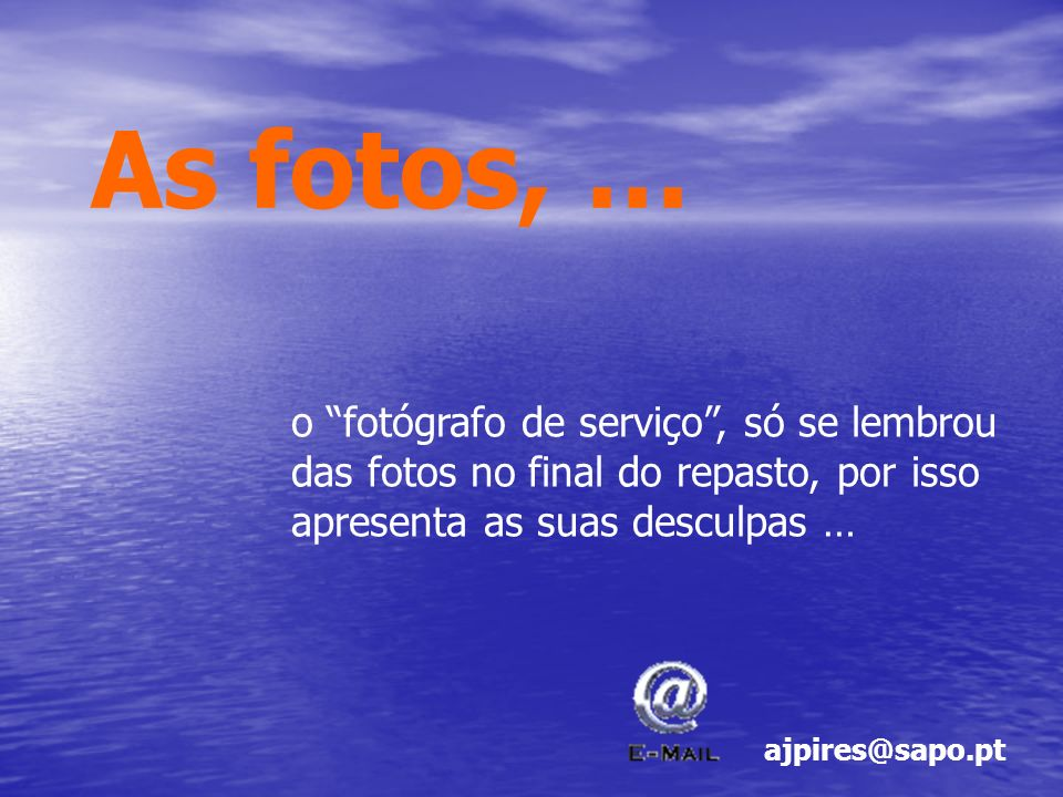 As fotos, … o fotógrafo de serviço , só se lembrou das fotos no final do repasto, por isso apresenta as suas desculpas …