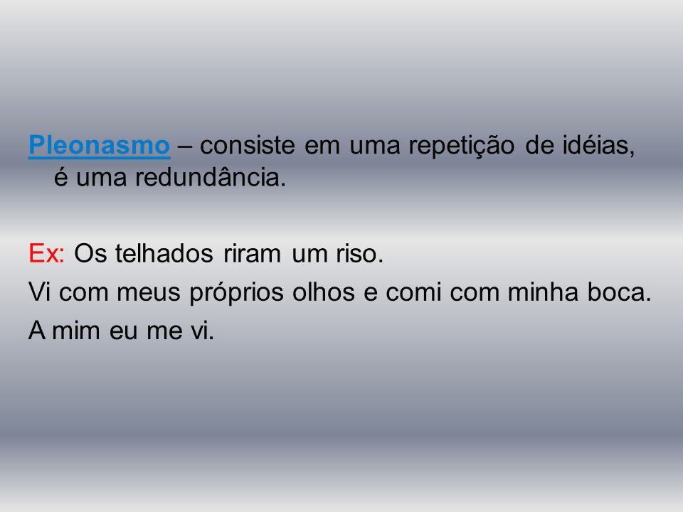 Pleonasmo – consiste em uma repetição de idéias, é uma redundância.