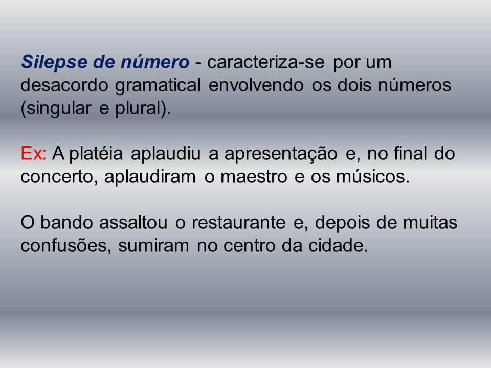 Silepse de número - caracteriza-se por um desacordo gramatical envolvendo os dois números (singular e plural).