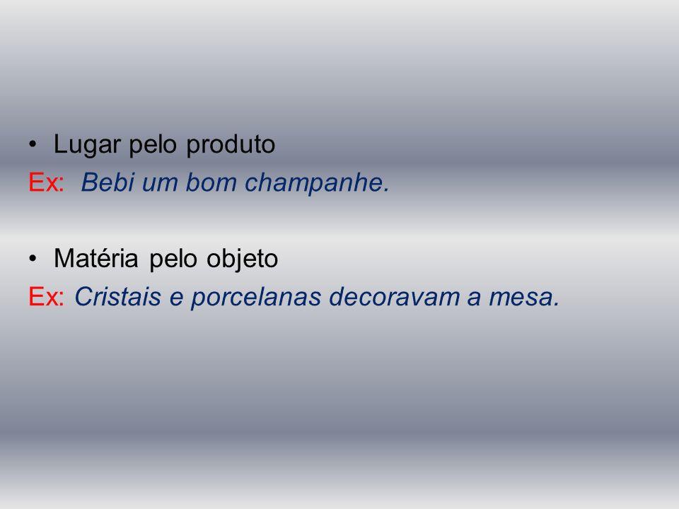 Lugar pelo produto Ex: Bebi um bom champanhe. Matéria pelo objeto.