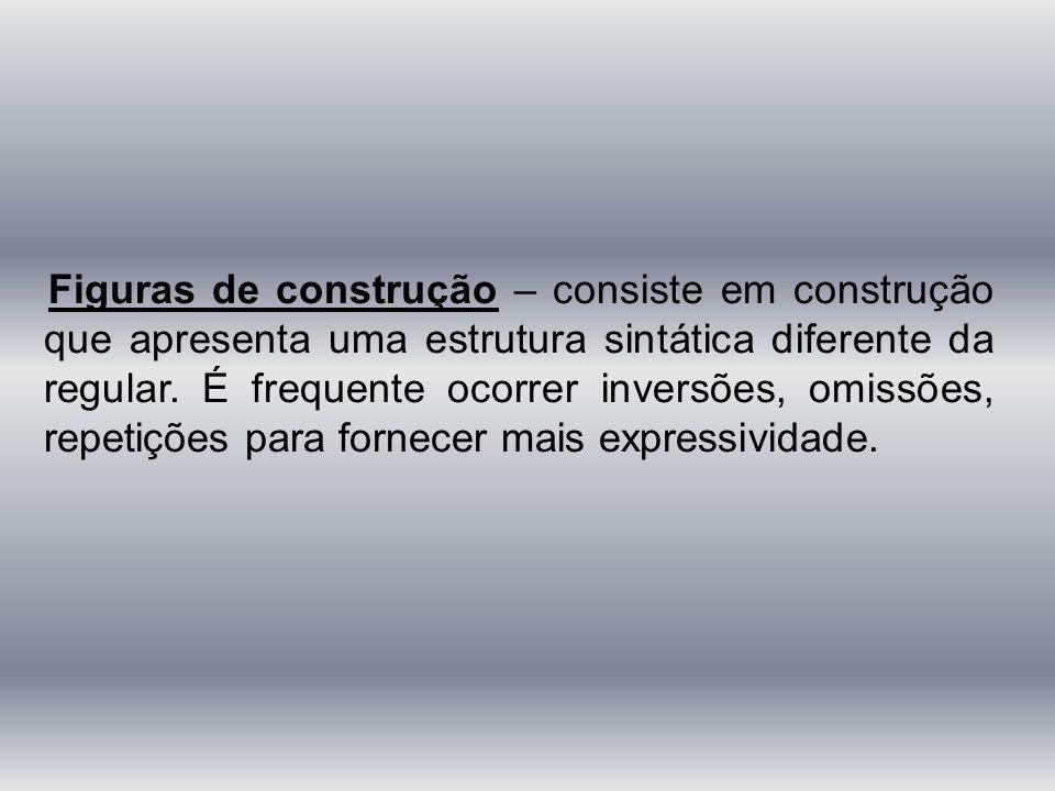 Figuras de construção – consiste em construção que apresenta uma estrutura sintática diferente da regular.