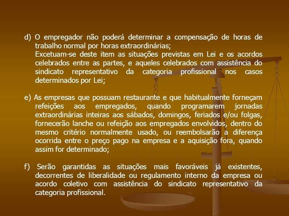 d) O empregador não poderá determinar a compensação de horas de trabalho normal por horas extraordinárias;