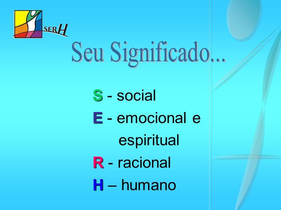 S - social E - emocional e espiritual R - racional H – humano