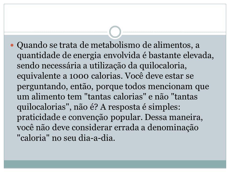 Quando se trata de metabolismo de alimentos, a quantidade de energia envolvida é bastante elevada, sendo necessária a utilização da quilocaloria, equivalente a 1000 calorias.