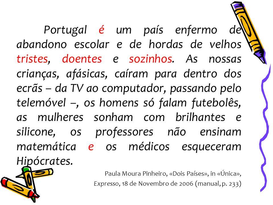 Portugal é um país enfermo de abandono escolar e de hordas de velhos tristes, doentes e sozinhos. As nossas crianças, afásicas, caíram para dentro dos ecrãs – da TV ao computador, passando pelo telemóvel –, os homens só falam futebolês, as mulheres sonham com brilhantes e silicone, os professores não ensinam matemática e os médicos esqueceram Hipócrates.
