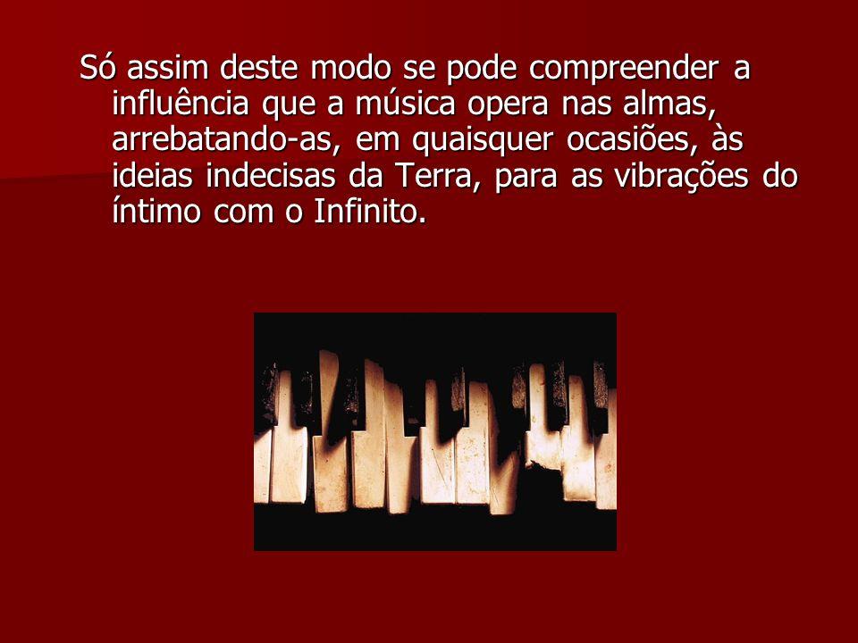Só assim deste modo se pode compreender a influência que a música opera nas almas, arrebatando-as, em quaisquer ocasiões, às ideias indecisas da Terra, para as vibrações do íntimo com o Infinito.
