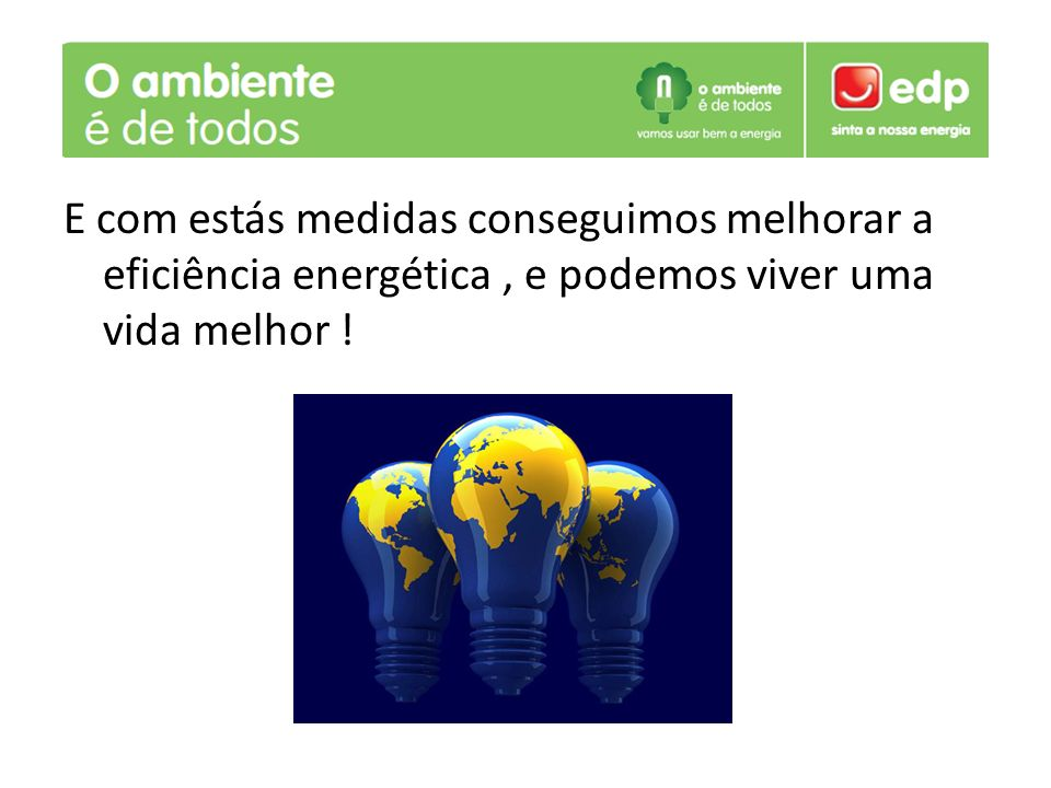 E com estás medidas conseguimos melhorar a eficiência energética , e podemos viver uma vida melhor !