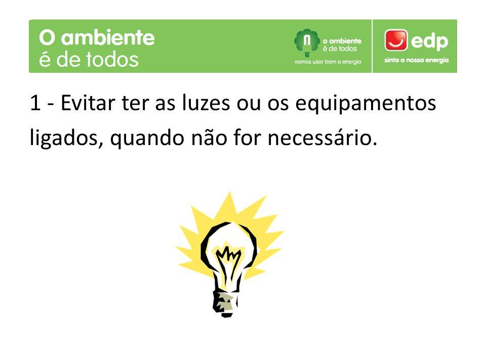 1 - Evitar ter as luzes ou os equipamentos ligados, quando não for necessário.