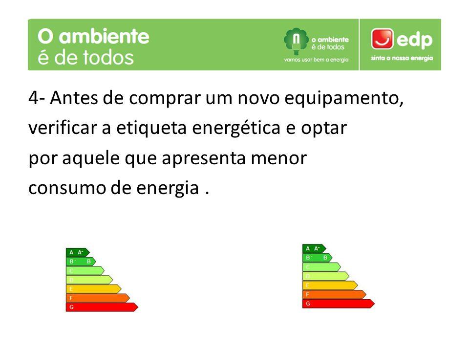 4- Antes de comprar um novo equipamento, verificar a etiqueta energética e optar por aquele que apresenta menor consumo de energia .