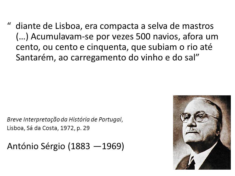 diante de Lisboa, era compacta a selva de mastros (…) Acumulavam-se por vezes 500 navios, afora um cento, ou cento e cinquenta, que subiam o rio até Santarém, ao carregamento do vinho e do sal