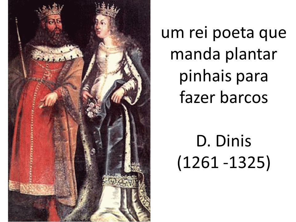 um rei poeta que manda plantar pinhais para fazer barcos D