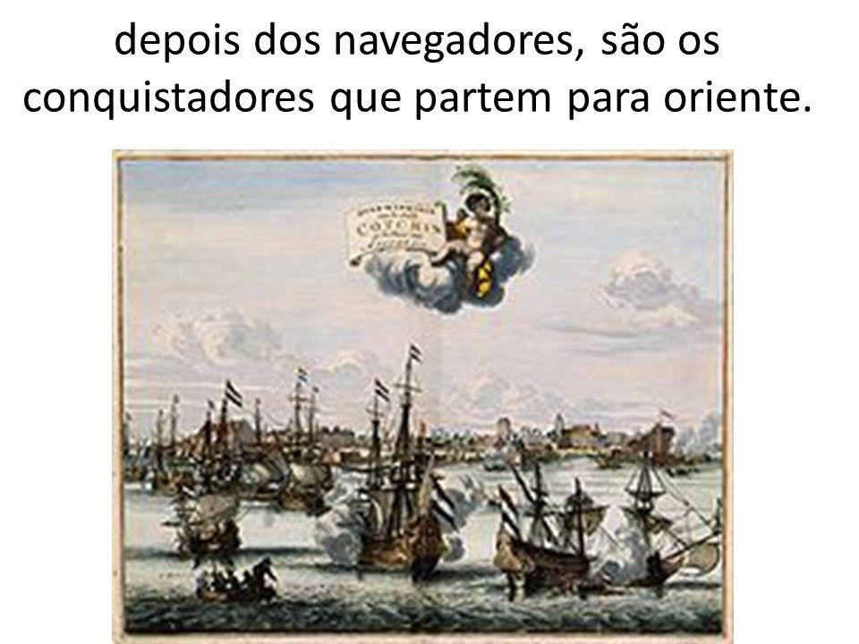 depois dos navegadores, são os conquistadores que partem para oriente.