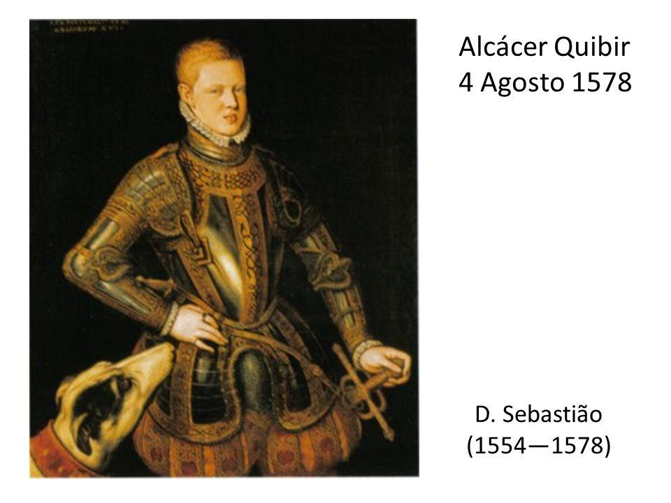 Alcácer Quibir 4 Agosto 1578 D. Sebastião (1554—1578)